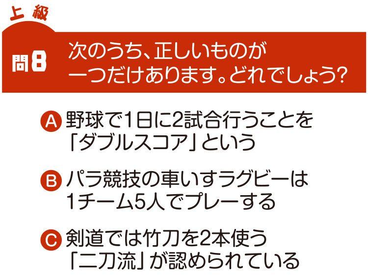 問8 次のうち、正しいものが一つだけあります。どれでしょう? A野球で1日に2試合行うことを「ダブルスコア」という Bパラ競技の車いすラグビーは1チーム5人でプレーする C剣道では竹刀を2本使う「二刀流」が認められている