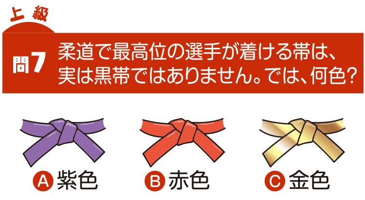 問7 柔道で最高位の選手が付ける帯は、実は黒帯ではありません。では、何色? A紫色 B赤色 C金色