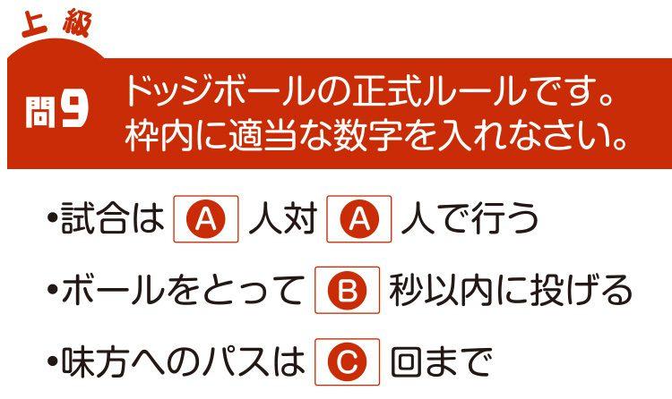 問9 ドッジボールの正式ルールです。枠内に適当な言葉を入れなさい。 ・試合は(A)人対(A)人で行う ・ボールを取って(B)秒以内に投げる ・味方へのパスは(C)回まで